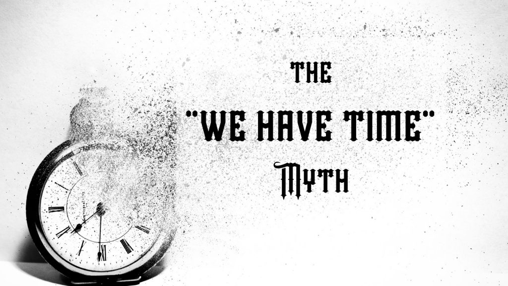 """We have time"" is a dangerous myth to believe in"