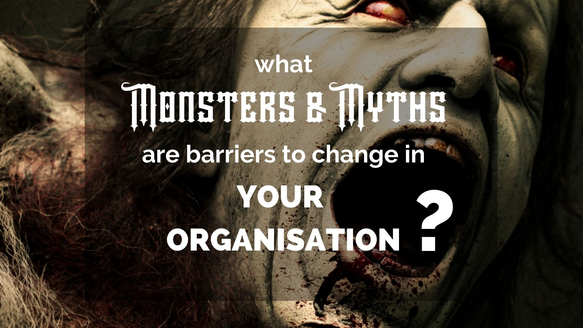 What Monsters and Myths are barriers to change in your organisation